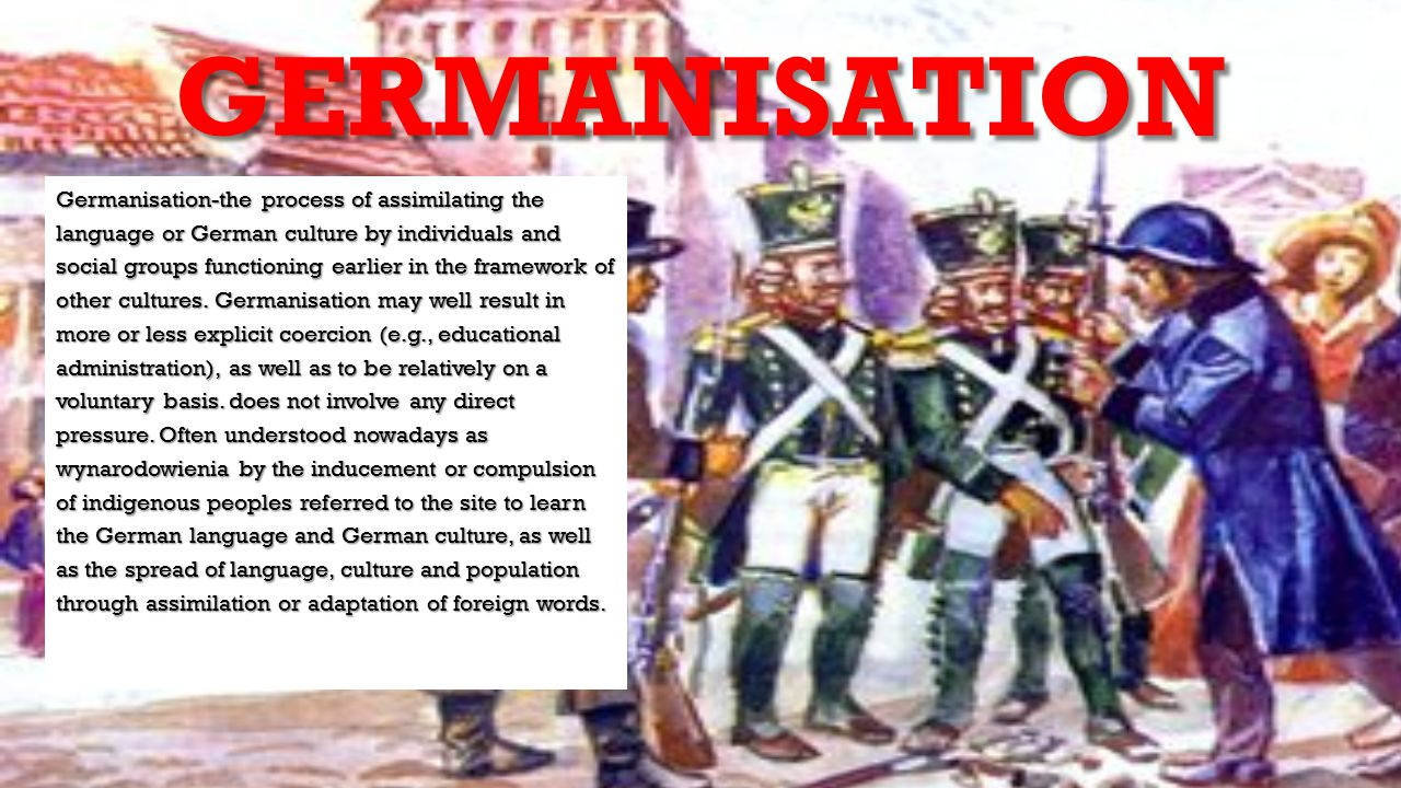 GERMANISATION Germanisation-the process of assimilating the language or German culture by individuals and social groups functioning earlier in the fra