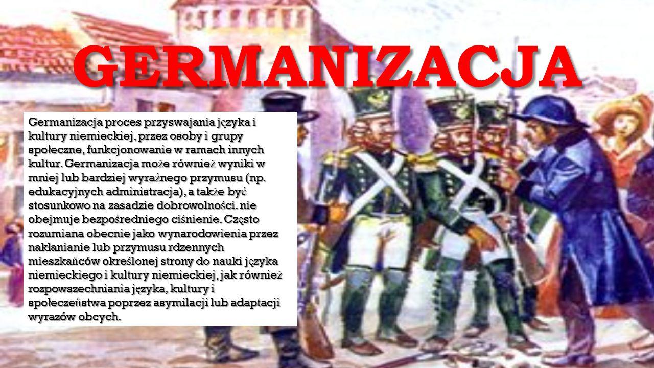 GERMANIZACJA Germanizacja proces przyswajania j ę zyka i kultury niemieckiej, przez osoby i grupy spo ł eczne, funkcjonowanie w ramach innych kultur.