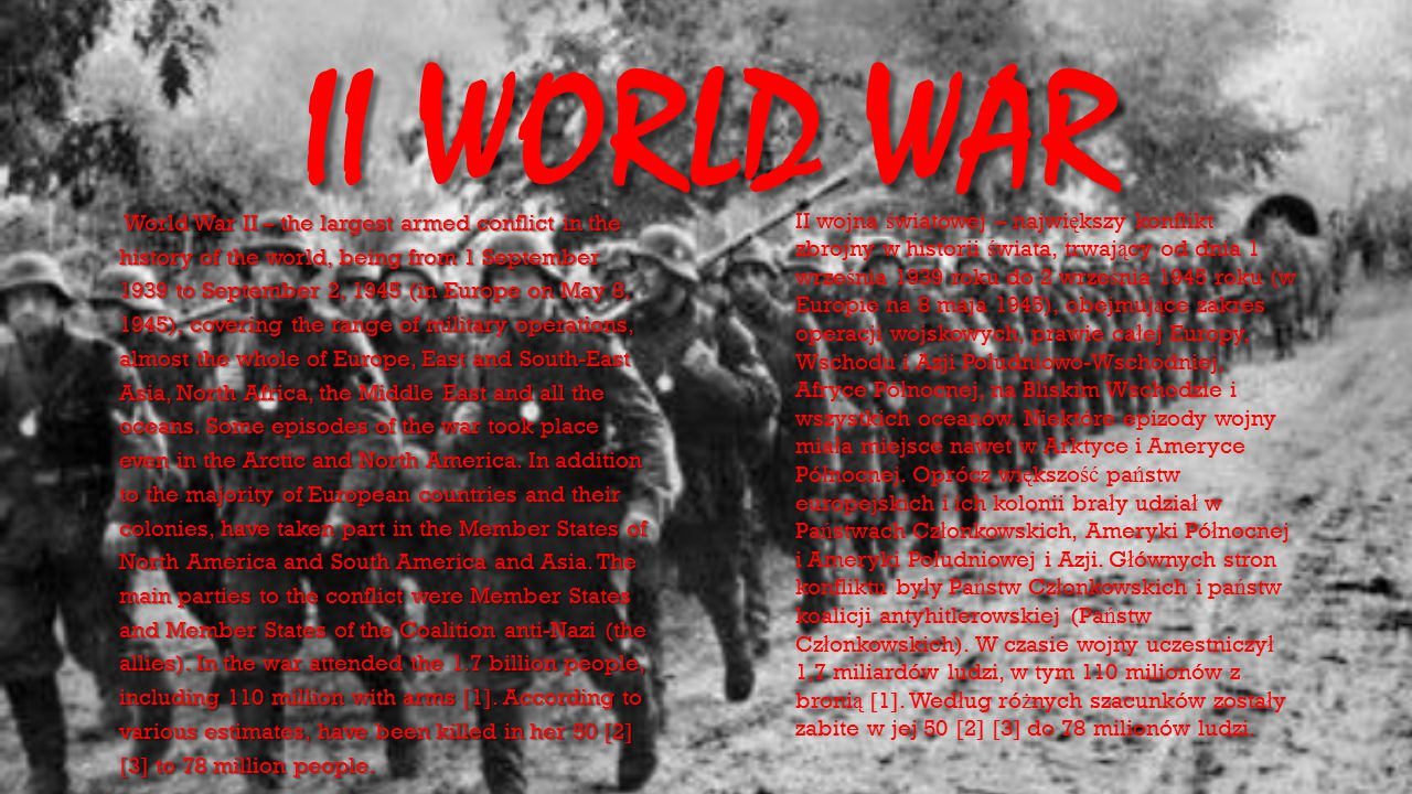 II WORLD WAR World War II – the largest armed conflict in the history of the world, being from 1 September 1939 to September 2, 1945 (in Europe on May
