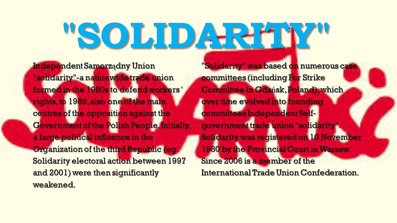 SOLIDARITY Independent Samorz ą dny Union solidarity -a nationwide trade union formed in the 1980s to defend workers rights, to 1989, also one of the main centres of the opposition against the Government of the Polish People.