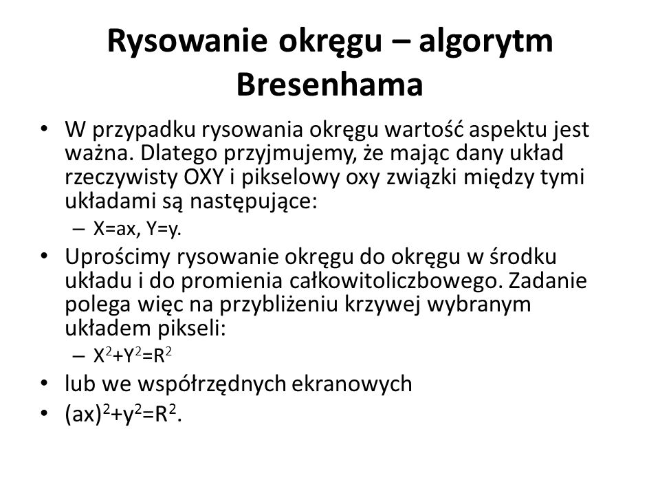 Rysowanie okręgu – algorytm Bresenhama W przypadku rysowania okręgu wartość aspektu jest ważna. Dlatego przyjmujemy, że mając dany układ rzeczywisty O