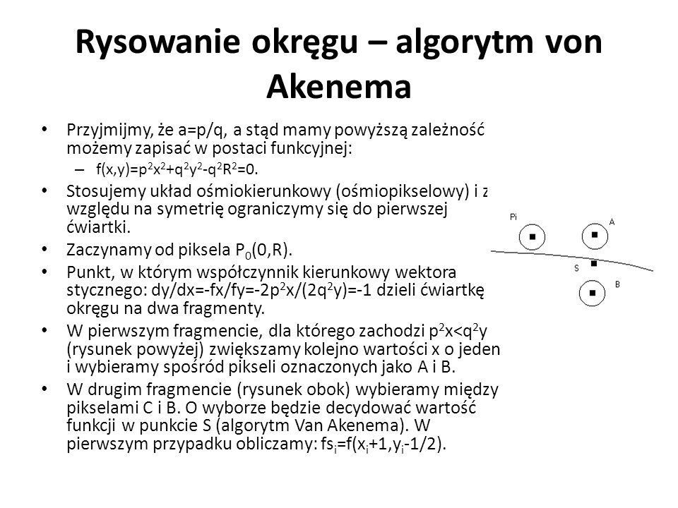 Rysowanie okręgu – algorytm von Akenema Przyjmijmy, że a=p/q, a stąd mamy powyższą zależność możemy zapisać w postaci funkcyjnej: – f(x,y)=p 2 x 2 +q