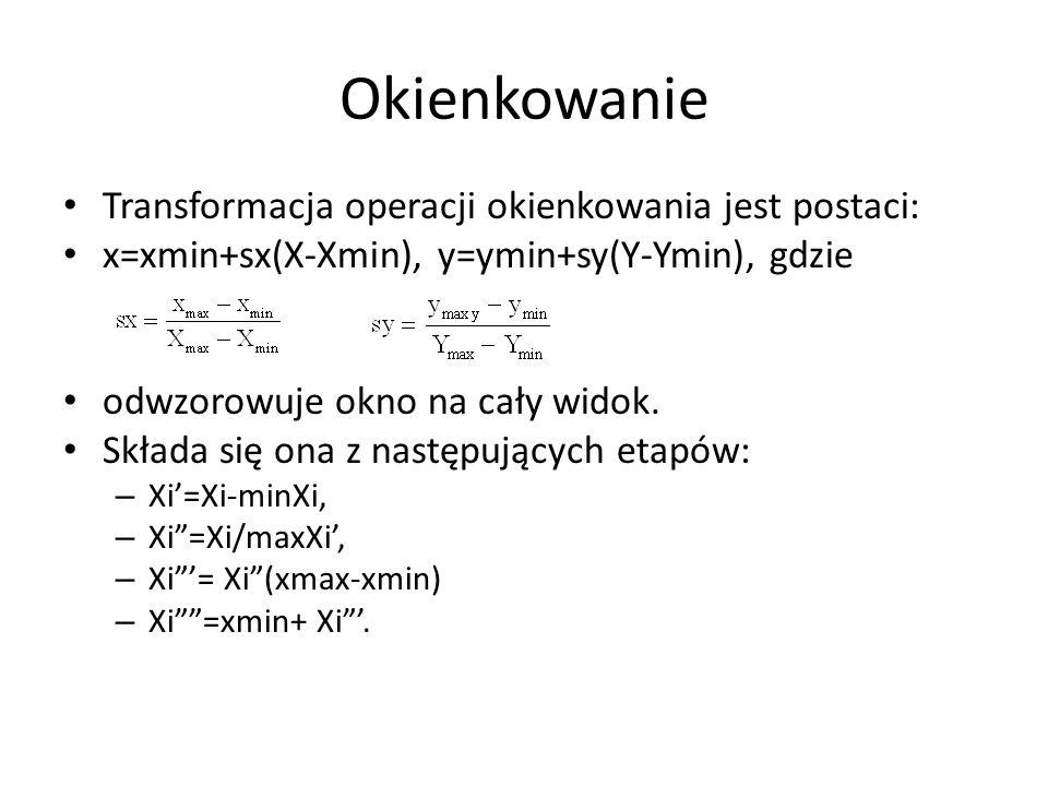 Okienkowanie Transformacja operacji okienkowania jest postaci: x=xmin+sx(X-Xmin), y=ymin+sy(Y-Ymin), gdzie odwzorowuje okno na cały widok. Składa się