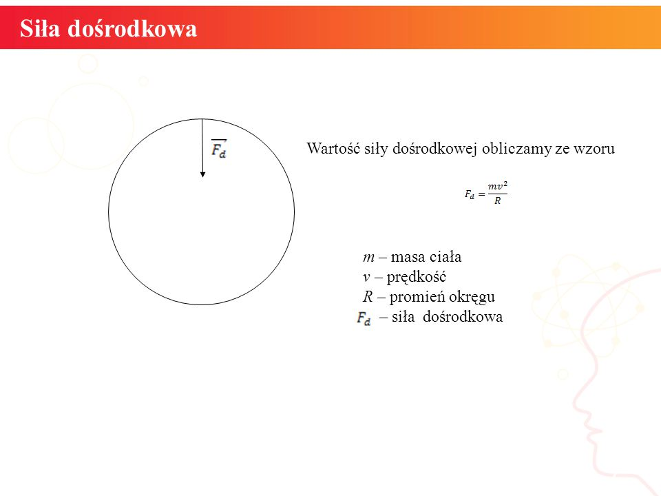 Siła dośrodkowa informatyka + 7 Wartość siły dośrodkowej obliczamy ze wzoru m – masa ciała v – prędkość R – promień okręgu – siła dośrodkowa
