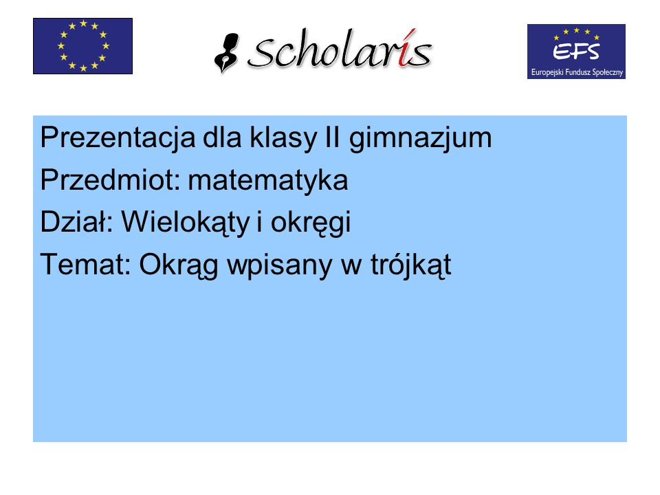 Prezentacja dla klasy II gimnazjum Przedmiot: matematyka Dział: Wielokąty i okręgi Temat: Okrąg wpisany w trójkąt