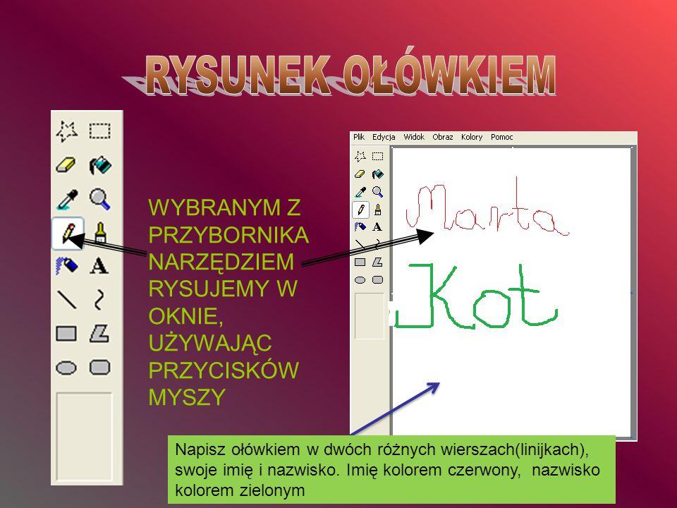 WYBRANYM Z PRZYBORNIKA NARZĘDZIEM RYSUJEMY W OKNIE, UŻYWAJĄC PRZYCISKÓW MYSZY Napisz ołówkiem w dwóch różnych wierszach(linijkach), swoje imię i nazwi