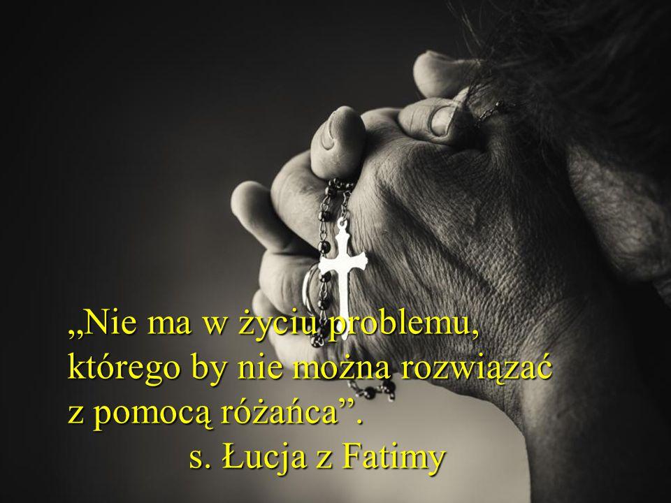 """""""Nie ma w życiu problemu, którego by nie można rozwiązać z pomocą różańca . s. Łucja z Fatimy"""