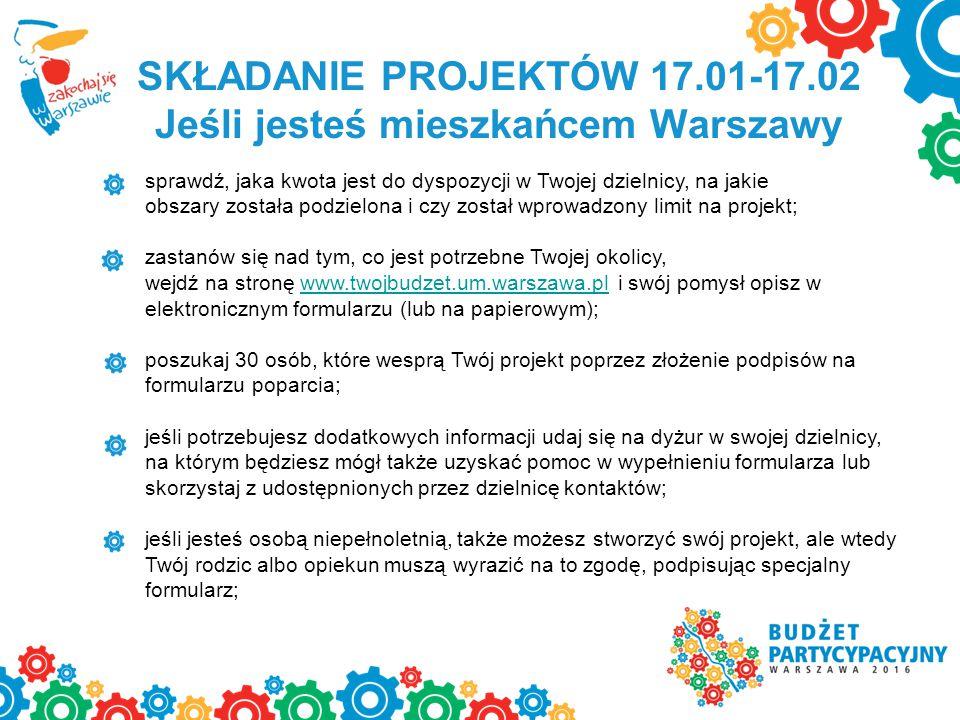 SKŁADANIE PROJEKTÓW 17.01-17.02 Jeśli jesteś mieszkańcem Warszawy sprawdź, jaka kwota jest do dyspozycji w Twojej dzielnicy, na jakie obszary została podzielona i czy został wprowadzony limit na projekt; zastanów się nad tym, co jest potrzebne Twojej okolicy, wejdź na stronę www.twojbudzet.um.warszawa.pl i swój pomysł opisz wwww.twojbudzet.um.warszawa.pl elektronicznym formularzu (lub na papierowym); poszukaj 30 osób, które wesprą Twój projekt poprzez złożenie podpisów na formularzu poparcia; jeśli potrzebujesz dodatkowych informacji udaj się na dyżur w swojej dzielnicy, na którym będziesz mógł także uzyskać pomoc w wypełnieniu formularza lub skorzystaj z udostępnionych przez dzielnicę kontaktów; jeśli jesteś osobą niepełnoletnią, także możesz stworzyć swój projekt, ale wtedy Twój rodzic albo opiekun muszą wyrazić na to zgodę, podpisując specjalny formularz;