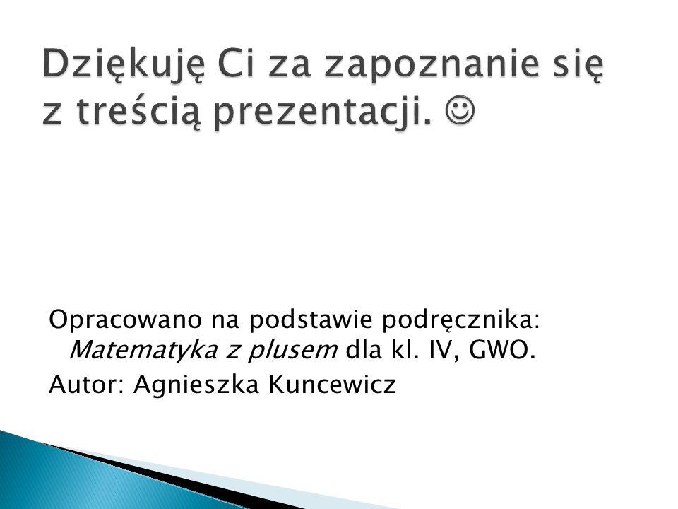 Opracowano na podstawie podręcznika: Matematyka z plusem dla kl. IV, GWO. Autor: Agnieszka Kuncewicz