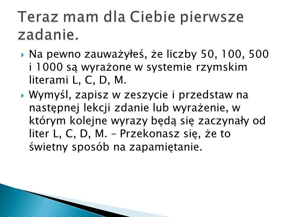  Na pewno zauważyłeś, że liczby 50, 100, 500 i 1000 są wyrażone w systemie rzymskim literami L, C, D, M.  Wymyśl, zapisz w zeszycie i przedstaw na n