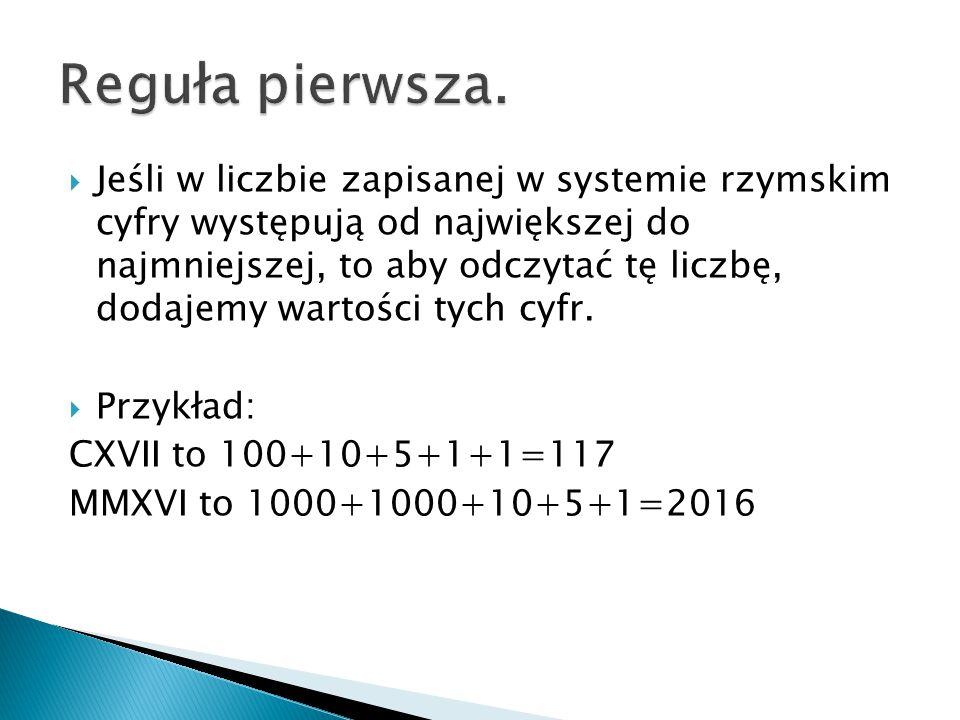  Jeśli w liczbie zapisanej w systemie rzymskim cyfry występują od największej do najmniejszej, to aby odczytać tę liczbę, dodajemy wartości tych cyfr