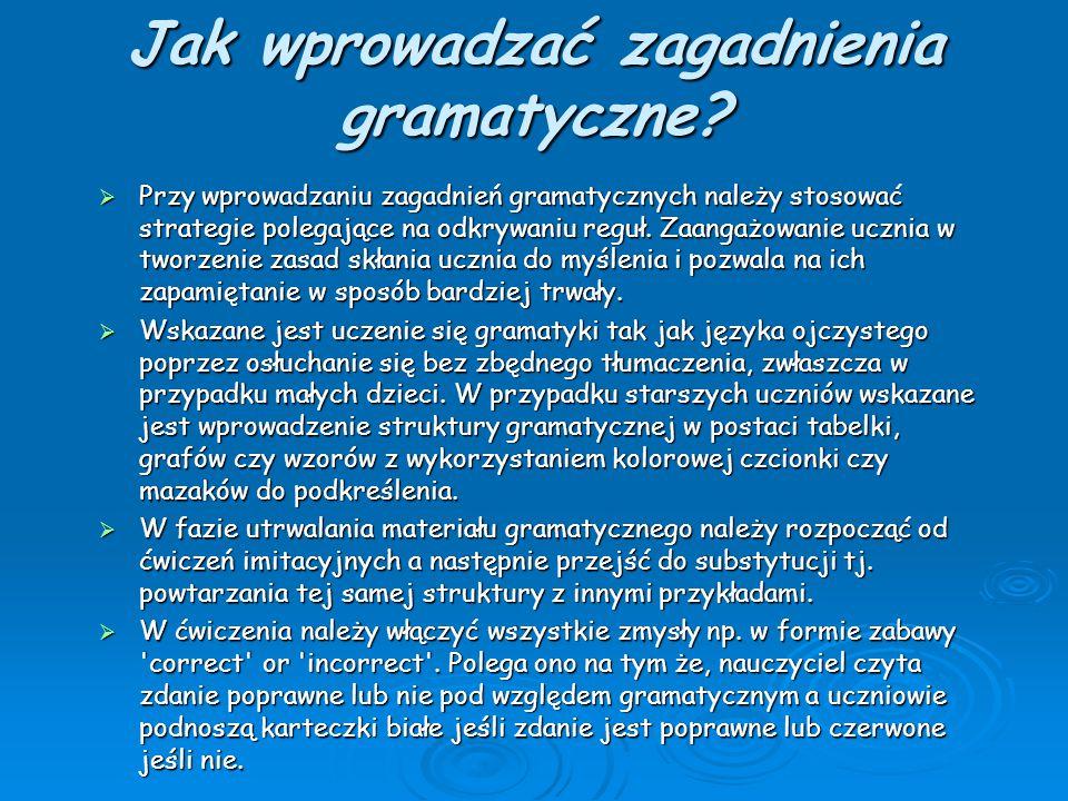 Jak wprowadzać zagadnienia gramatyczne?  Przy wprowadzaniu zagadnień gramatycznych należy stosować strategie polegające na odkrywaniu reguł. Zaangażo