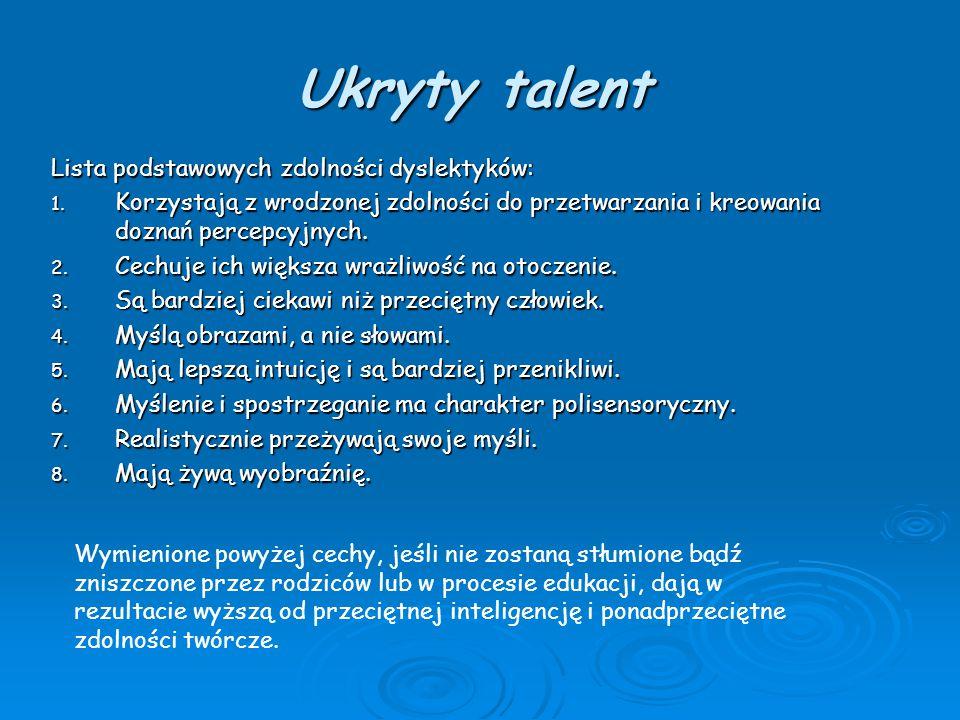 Ukryty talent Lista podstawowych zdolności dyslektyków: 1. Korzystają z wrodzonej zdolności do przetwarzania i kreowania doznań percepcyjnych. 2. Cech
