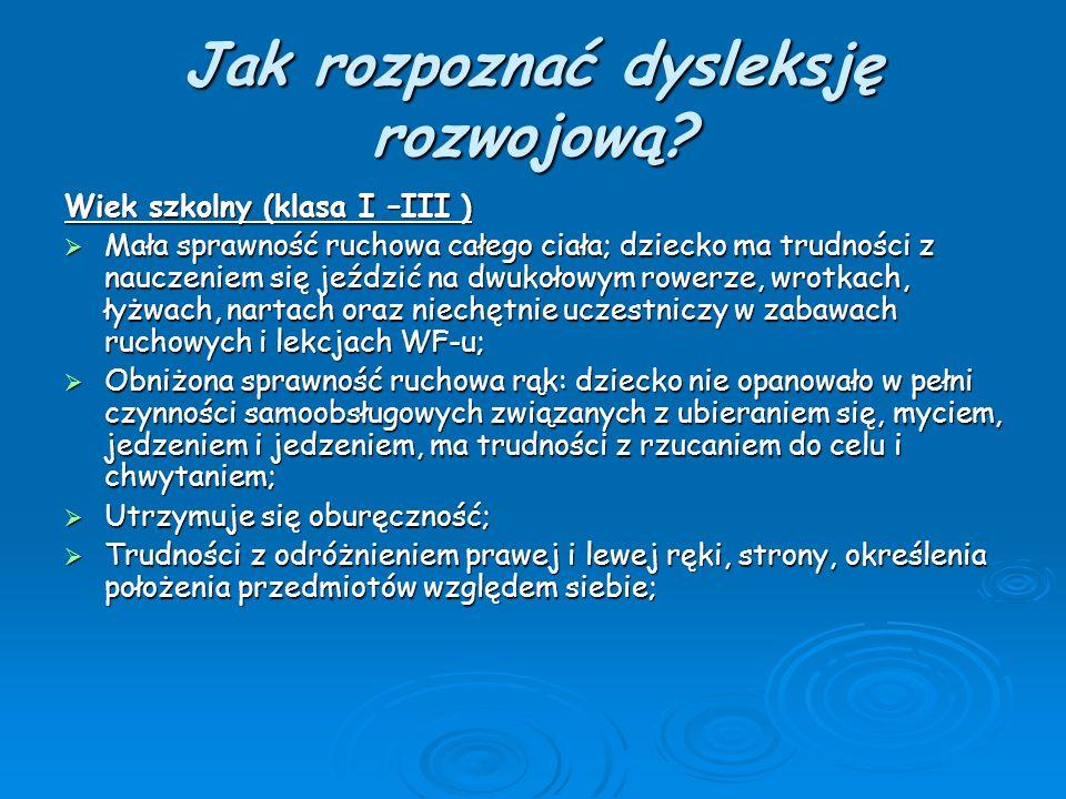Jak rozpoznać dysleksję rozwojową? Wiek szkolny (klasa I –III )  Mała sprawność ruchowa całego ciała; dziecko ma trudności z nauczeniem się jeździć n