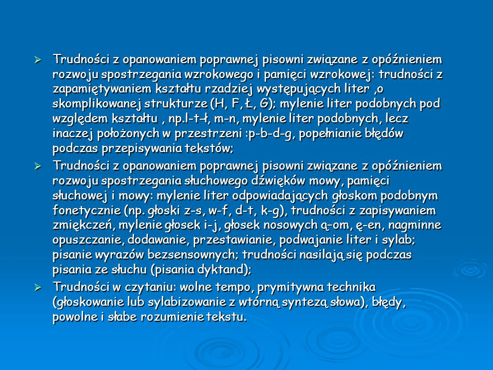 Wiek szkolny – powyżej klasy IV  Wolne tempo czytania, niechęć do czytania;  Nieprawidłowa pisownia, liczne błędy ortograficzne;  Trudności z zapamiętywaniem: wierszy, terminów, nazw, np.