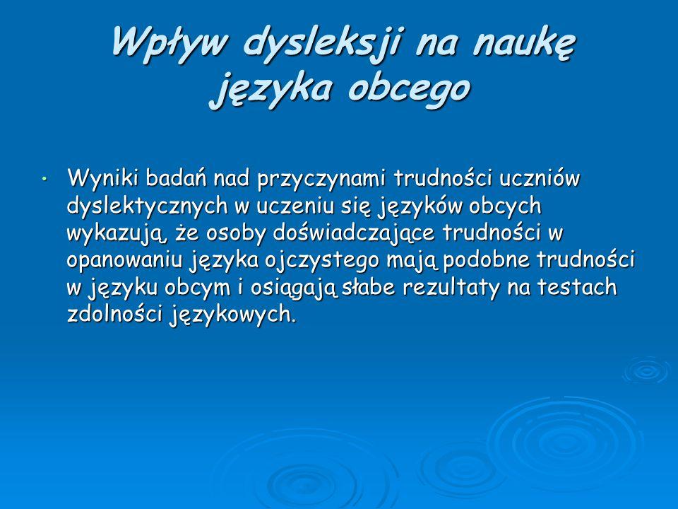 Wpływ dysleksji na naukę języka obcego Wyniki badań nad przyczynami trudności uczniów dyslektycznych w uczeniu się języków obcych wykazują, że osoby d