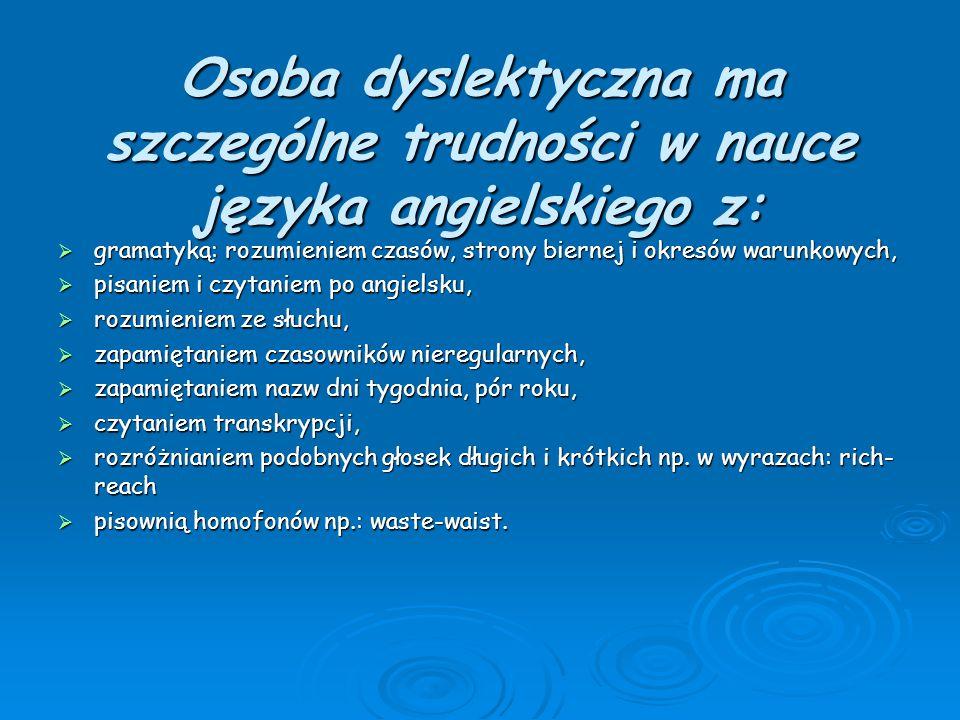 Osoba dyslektyczna ma szczególne trudności w nauce języka angielskiego z:  gramatyką: rozumieniem czasów, strony biernej i okresów warunkowych,  pis
