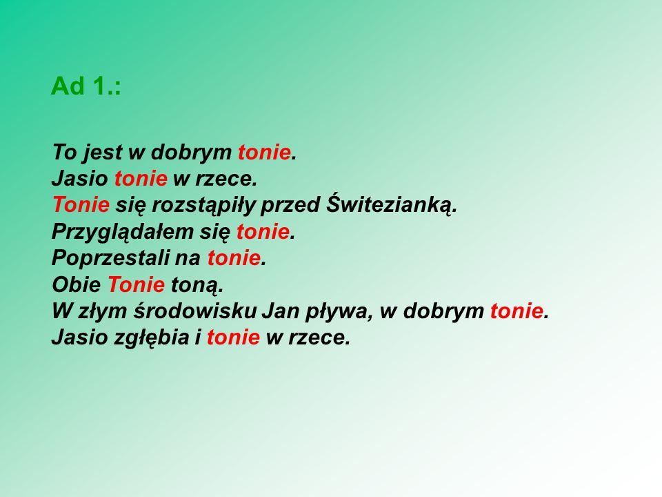 Ad 2.: tonie ton(i)--e tonie--Ø Analogicznie jak trop(i)--e chuc(i)--e słom(i)--e pęknie--Ø