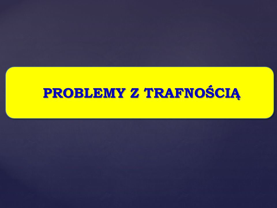 PROBLEMY Z TRAFNOŚCIĄ PROBLEMY Z TRAFNOŚCIĄ