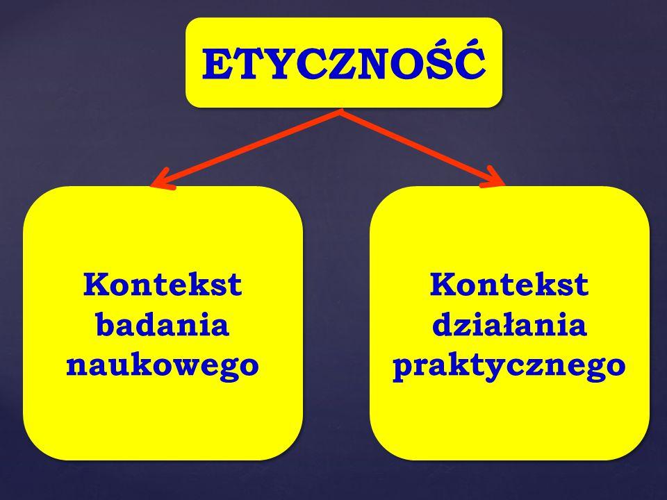 ETYCZNOŚĆ Kontekst badania naukowego Kontekst badania naukowego Kontekst działania praktycznego Kontekst działania praktycznego