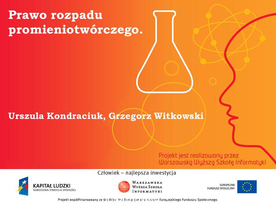 Prawo rozpadu promieniotwórczego. Urszula Kondraciuk, Grzegorz Witkowski informatyka + 2