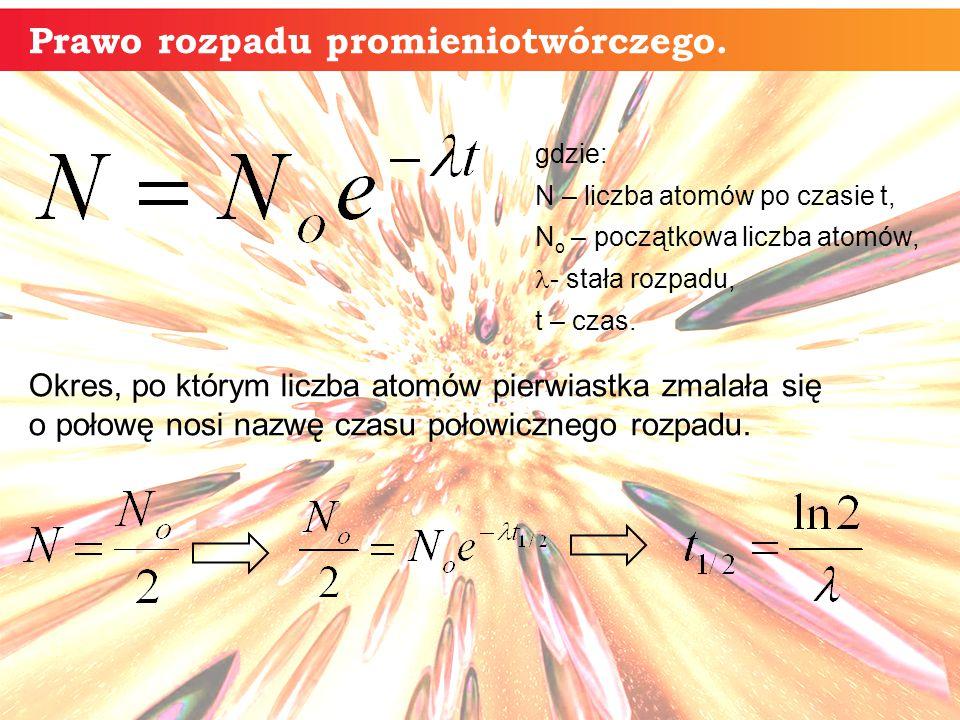 gdzie: N – liczba atomów po czasie t, N o – początkowa liczba atomów, - stała rozpadu, t – czas. Okres, po którym liczba atomów pierwiastka zmalała si