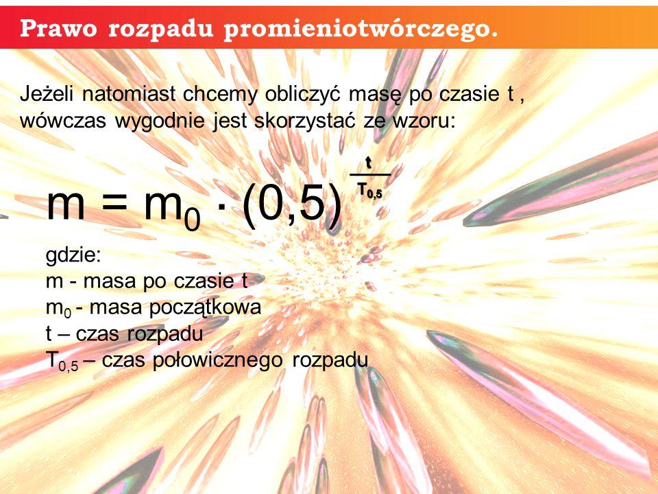 m = m 0. (0,5) gdzie: m - masa po czasie t m 0 - masa początkowa t – czas rozpadu T 0,5 – czas połowicznego rozpadu t T 0,5 Jeżeli natomiast chcemy ob