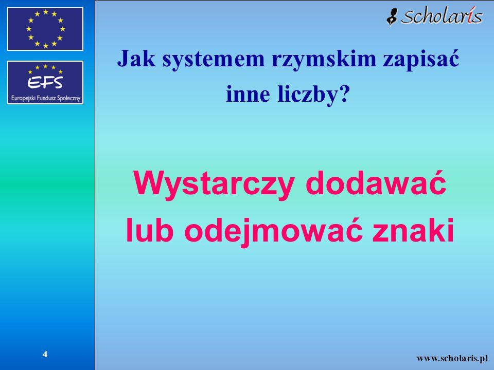 www.scholaris.pl 4 Jak systemem rzymskim zapisać inne liczby? Wystarczy dodawać lub odejmować znaki