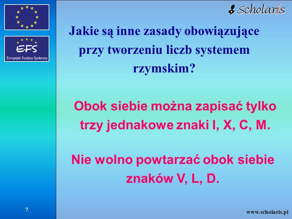 www.scholaris.pl 8 Spróbuj zapisać liczby znakami rzymskimi: 78 =LXXVIII 94 =XCIV 116 =CXVI 465 =CDLXV 999 =CMXCIX lub IM