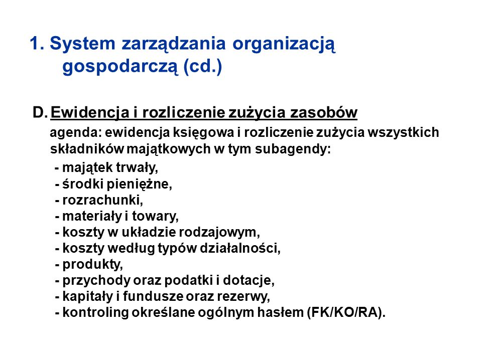 1. System zarządzania organizacją gospodarczą (cd.) D.Ewidencja i rozliczenie zużycia zasobów agenda: ewidencja księgowa i rozliczenie zużycia wszystk