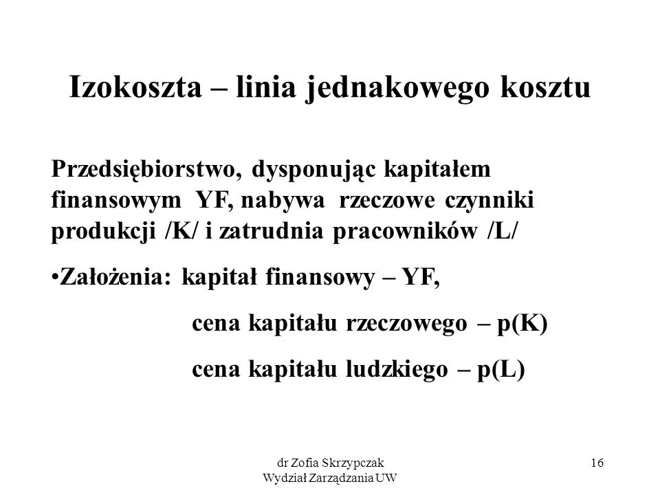 dr Zofia Skrzypczak Wydział Zarządzania UW 16 Izokoszta – linia jednakowego kosztu Przedsiębiorstwo, dysponując kapitałem finansowym YF, nabywa rzeczo
