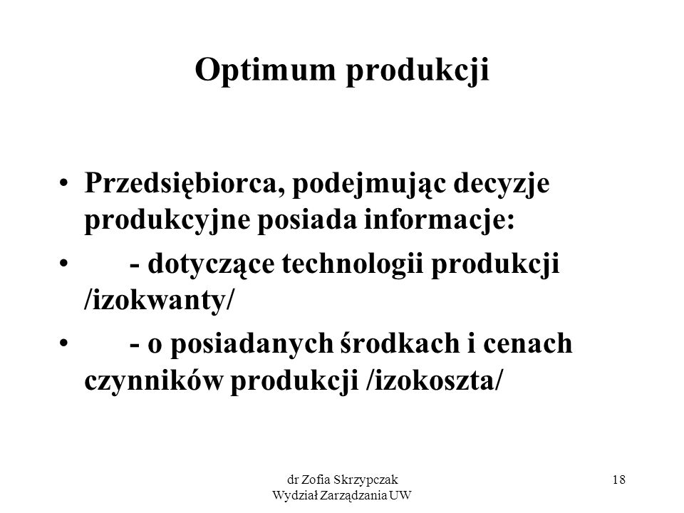 dr Zofia Skrzypczak Wydział Zarządzania UW 18 Optimum produkcji Przedsiębiorca, podejmując decyzje produkcyjne posiada informacje: - dotyczące technol