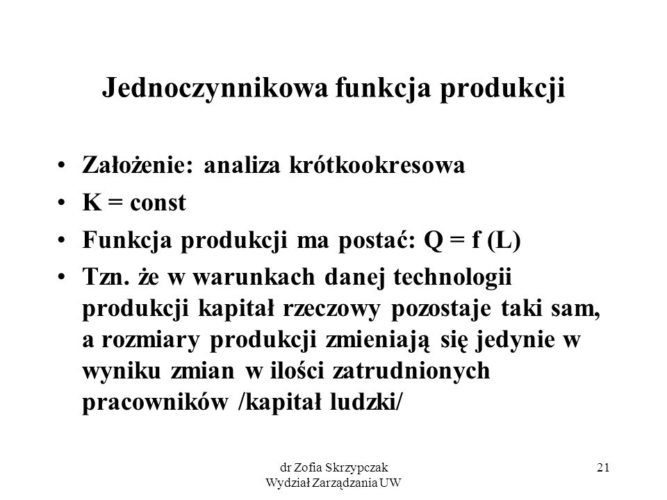 dr Zofia Skrzypczak Wydział Zarządzania UW 21 Jednoczynnikowa funkcja produkcji Założenie: analiza krótkookresowa K = const Funkcja produkcji ma posta