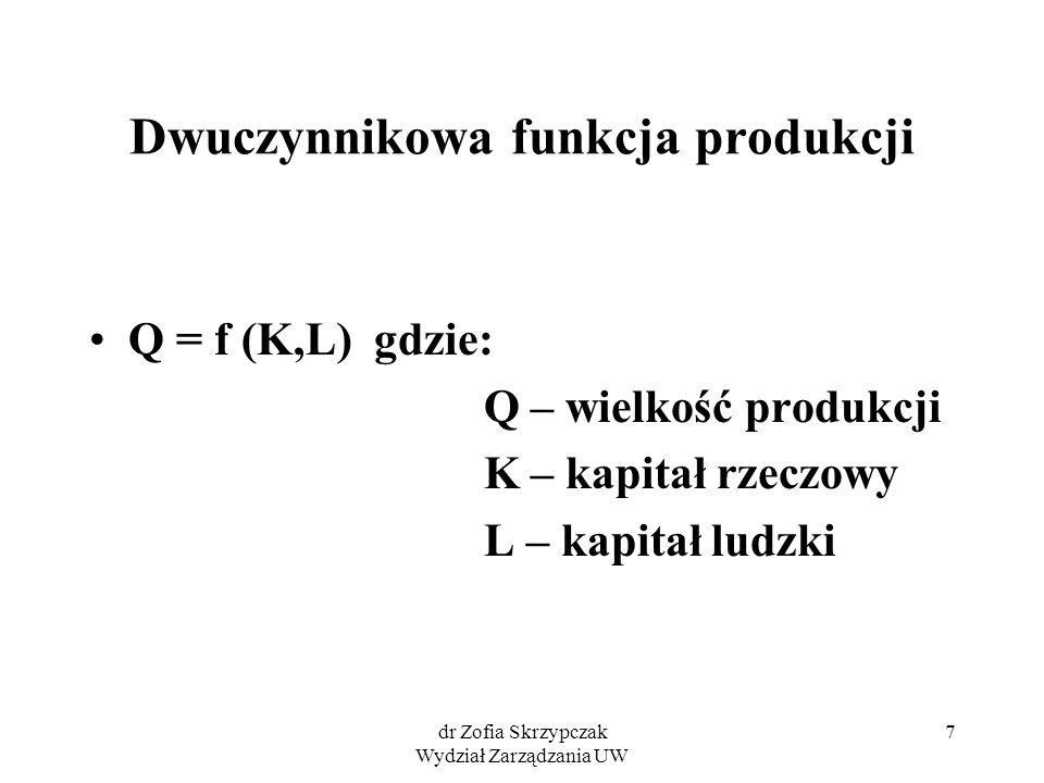7 Dwuczynnikowa funkcja produkcji Q = f (K,L) gdzie: Q – wielkość produkcji K – kapitał rzeczowy L – kapitał ludzki