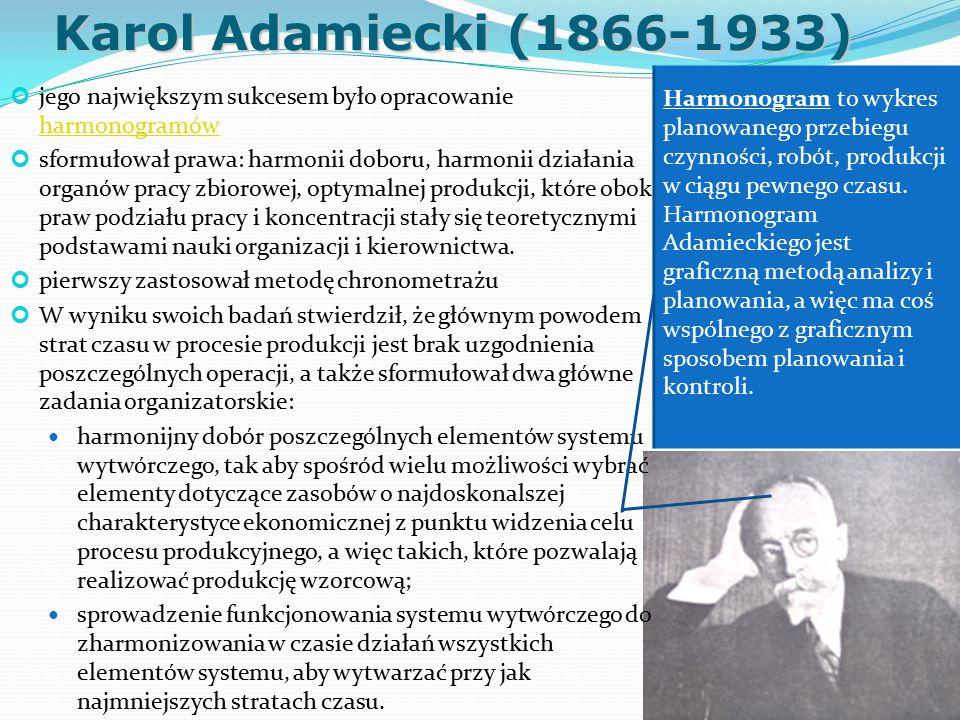 Karol Adamiecki (1866-1933) jego największym sukcesem było opracowanie harmonogramów harmonogramów sformułował prawa: harmonii doboru, harmonii działania organów pracy zbiorowej, optymalnej produkcji, które obok praw podziału pracy i koncentracji stały się teoretycznymi podstawami nauki organizacji i kierownictwa.