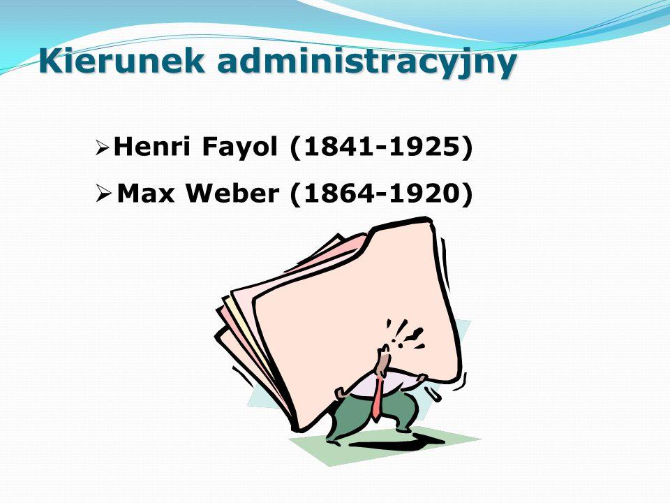  Henri Fayol (1841-1925)  Max Weber (1864-1920) Kierunek administracyjny