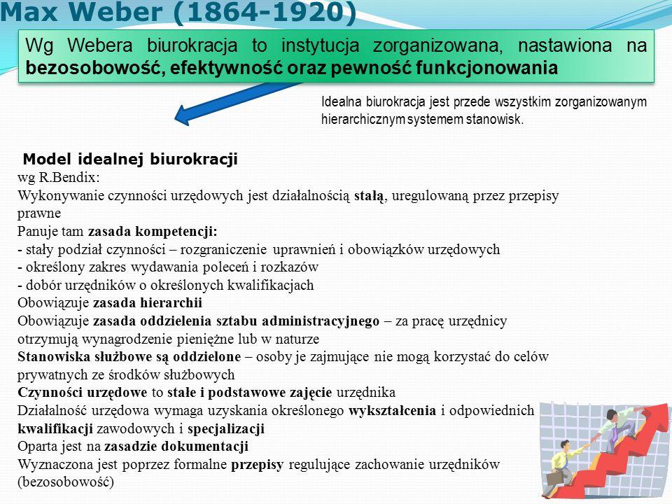 Max Weber (1864-1920) Model idealnej biurokracji wg R.Bendix: Wykonywanie czynności urzędowych jest działalnością stałą, uregulowaną przez przepisy prawne Panuje tam zasada kompetencji: - stały podział czynności – rozgraniczenie uprawnień i obowiązków urzędowych - określony zakres wydawania poleceń i rozkazów - dobór urzędników o określonych kwalifikacjach Obowiązuje zasada hierarchii Obowiązuje zasada oddzielenia sztabu administracyjnego – za pracę urzędnicy otrzymują wynagrodzenie pieniężne lub w naturze Stanowiska służbowe są oddzielone – osoby je zajmujące nie mogą korzystać do celów prywatnych ze środków służbowych Czynności urzędowe to stałe i podstawowe zajęcie urzędnika Działalność urzędowa wymaga uzyskania określonego wykształcenia i odpowiednich kwalifikacji zawodowych i specjalizacji Oparta jest na zasadzie dokumentacji Wyznaczona jest poprzez formalne przepisy regulujące zachowanie urzędników (bezosobowość) Wg Webera biurokracja to instytucja zorganizowana, nastawiona na bezosobowość, efektywność oraz pewność funkcjonowania Idealna biurokracja jest przede wszystkim zorganizowanym hierarchicznym systemem stanowisk.