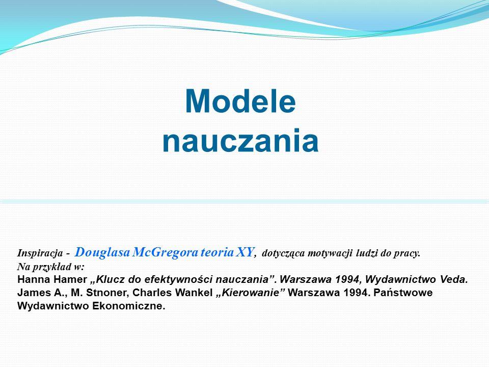 """Modele nauczania Inspiracja - Douglasa McGregora teoria XY, dotycząca motywacji ludzi do pracy. Na przykład w: Hanna Hamer """"Klucz do efektywności nauc"""