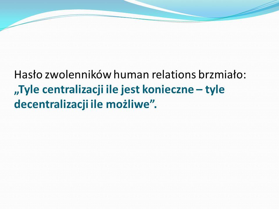 """Hasło zwolenników human relations brzmiało: """"Tyle centralizacji ile jest konieczne – tyle decentralizacji ile możliwe""""."""