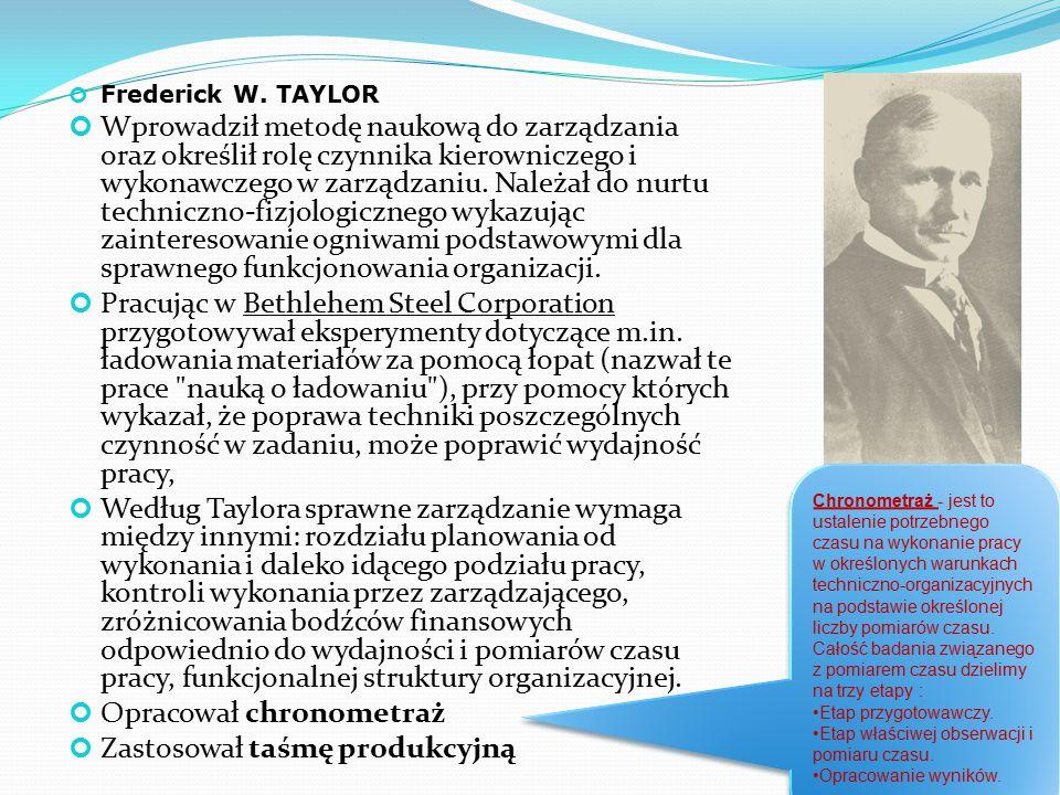 Frederick W. TAYLOR Wprowadził metodę naukową do zarządzania oraz określił rolę czynnika kierowniczego i wykonawczego w zarządzaniu. Należał do nurtu