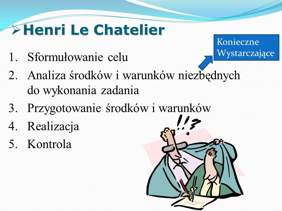 Henri Le Chatelier  Henri Le Chatelier 1.Sformułowanie celu 2.Analiza środków i warunków niezbędnych do wykonania zadania 3.Przygotowanie środków i warunków 4.Realizacja 5.Kontrola Konieczne Wystarczające