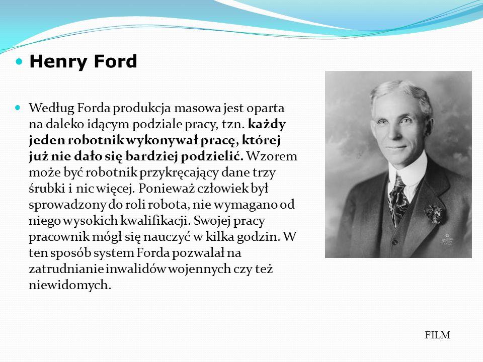 Henry Ford Według Forda produkcja masowa jest oparta na daleko idącym podziale pracy, tzn. każdy jeden robotnik wykonywał pracę, której już nie dało s