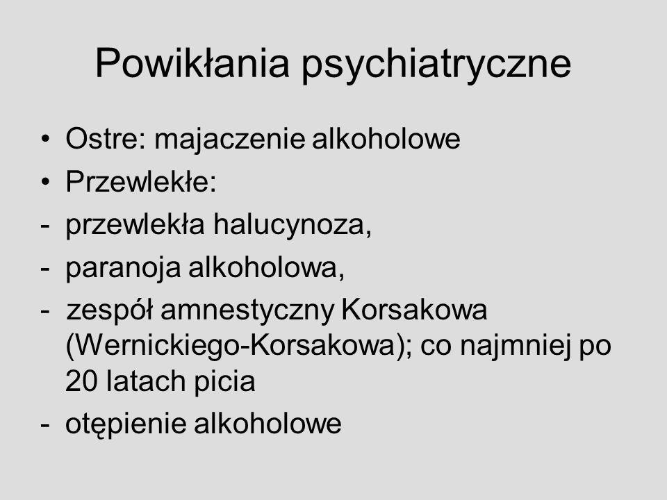 Powikłania psychiatryczne Ostre: majaczenie alkoholowe Przewlekłe: -przewlekła halucynoza, -paranoja alkoholowa, - zespół amnestyczny Korsakowa (Werni