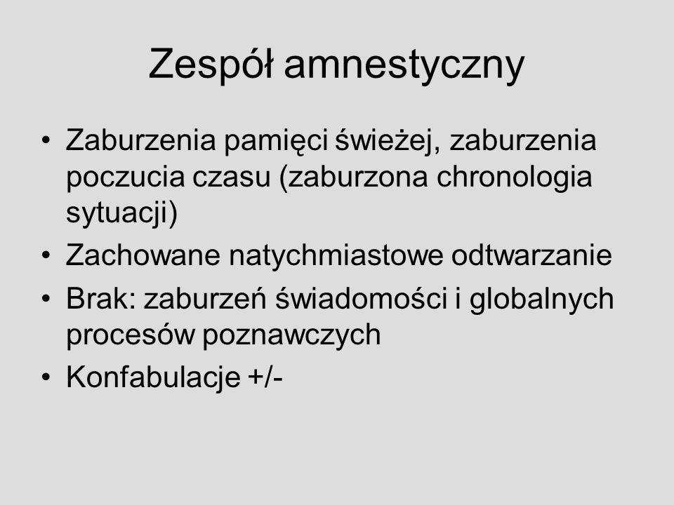 Zespół amnestyczny Zaburzenia pamięci świeżej, zaburzenia poczucia czasu (zaburzona chronologia sytuacji) Zachowane natychmiastowe odtwarzanie Brak: z