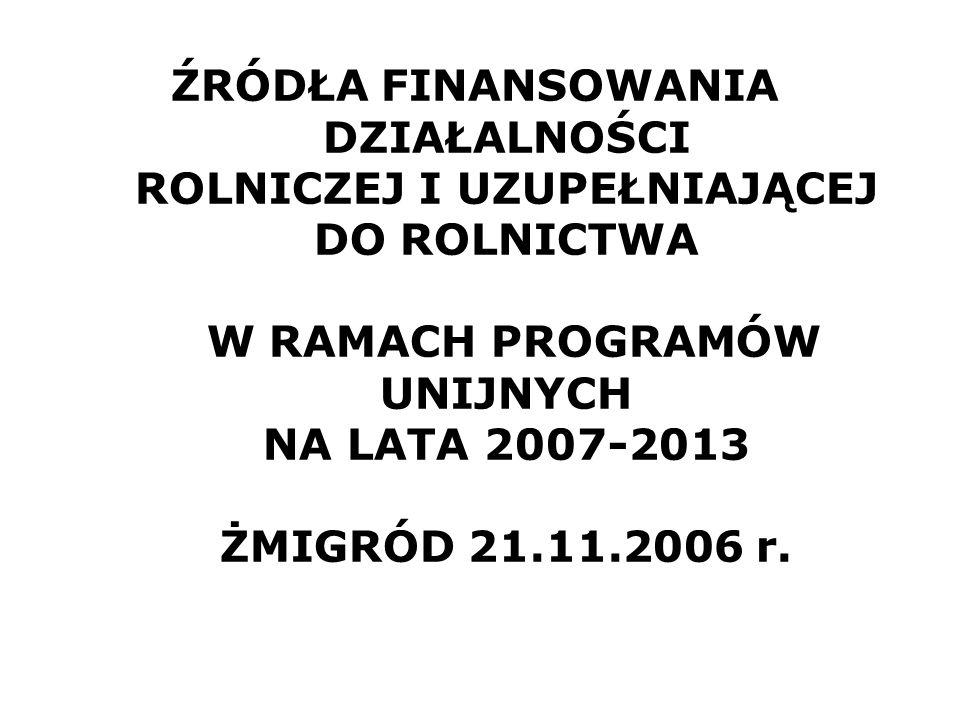 ŹRÓDŁA FINANSOWANIA DZIAŁALNOŚCI ROLNICZEJ I UZUPEŁNIAJĄCEJ DO ROLNICTWA W RAMACH PROGRAMÓW UNIJNYCH NA LATA 2007-2013 ŻMIGRÓD 21.11.2006 r.