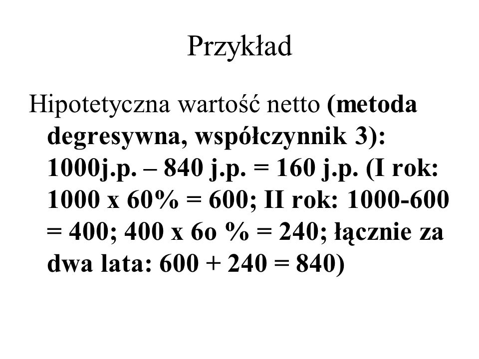 Przykład Hipotetyczna wartość netto (metoda degresywna, współczynnik 3): 1000j.p. – 840 j.p. = 160 j.p. (I rok: 1000 x 60% = 600; II rok: 1000-600 = 4