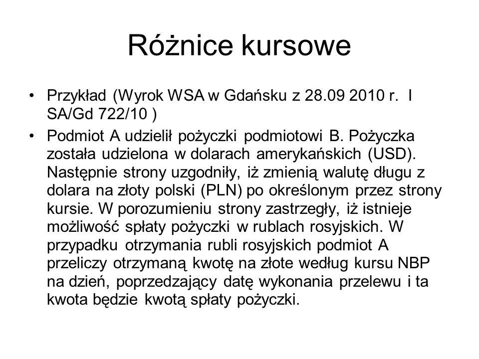 Różnice kursowe Przykład (Wyrok WSA w Gdańsku z 28.09 2010 r. I SA/Gd 722/10 ) Podmiot A udzielił pożyczki podmiotowi B. Pożyczka została udzielona w