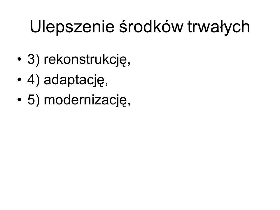 Ulepszenie środków trwałych 3) rekonstrukcję, 4) adaptację, 5) modernizację,
