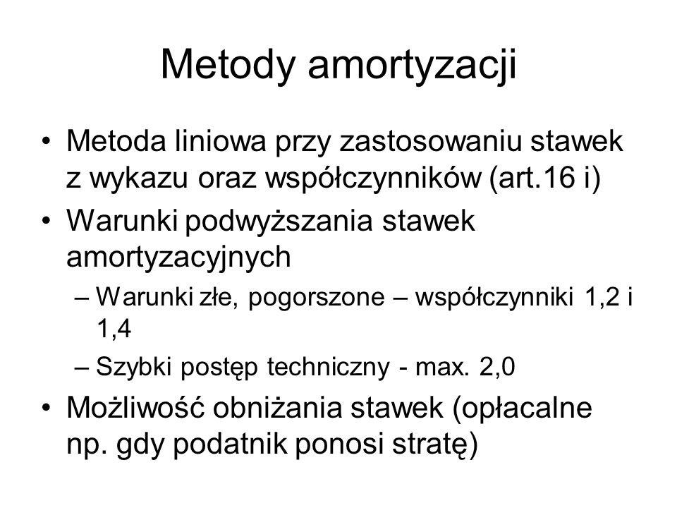 Metody amortyzacji Metoda liniowa przy zastosowaniu stawek z wykazu oraz współczynników (art.16 i) Warunki podwyższania stawek amortyzacyjnych –Warunk