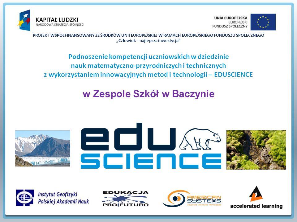 """PROJEKT WSPÓŁFINANSOWANY ZE ŚRODKÓW UNII EUROPEJSKIEJ W RAMACH EUROPEJSKIEGO FUNDUSZU SPOŁECZNEGO """"Człowiek – najlepsza inwestycja Podnoszenie kompetencji uczniowskich w dziedzinie nauk matematyczno-przyrodniczych i technicznych z wykorzystaniem innowacyjnych metod i technologii – EDUSCIENCE w Zespole Szkół w Baczynie"""